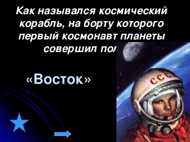 Как назывался космический корабль, на борту которого первый космонавт планеты совершил полёт?  «Восток»