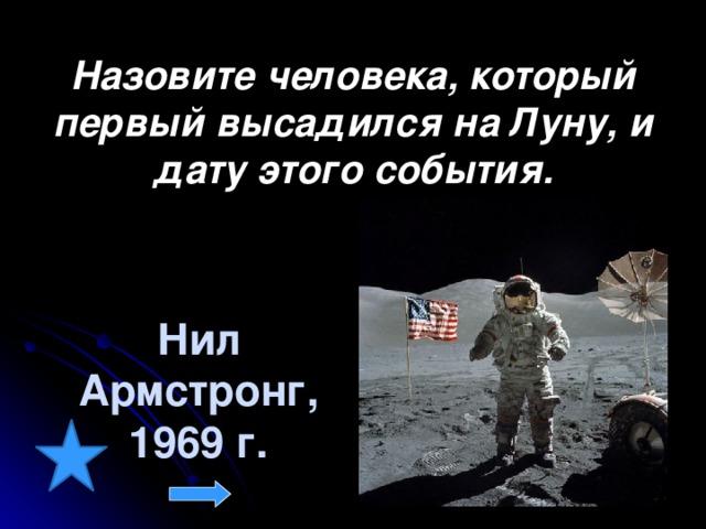 Назовите человека, который первый высадился на Луну, и дату этого события. Нил Армстронг, 1969 г.