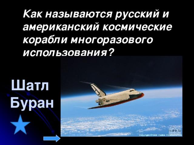 Как называются русский и американский космические корабли многоразового использования?  Шатл Буран
