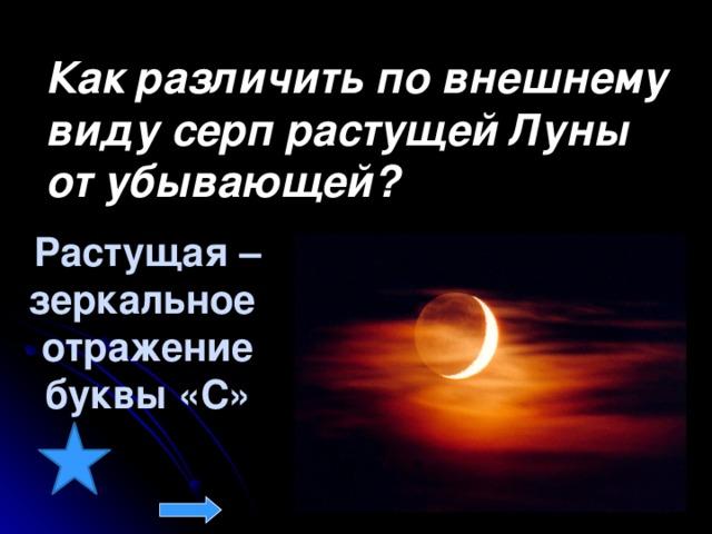 Как различить по внешнему виду серп растущей Луны от убывающей? Растущая – зеркальное отражение буквы «С»
