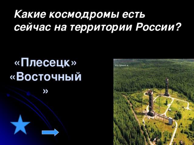 Какие космодромы есть сейчас на территории России? «Плесецк» «Восточный»