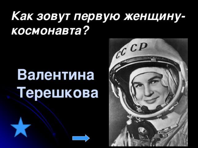 Как зовут первую женщину-космонавта? Валентина  Терешкова