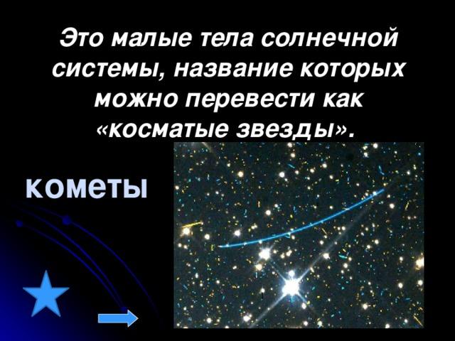 Это малые тела солнечной системы, название которых можно перевести как «косматые звезды».  кометы