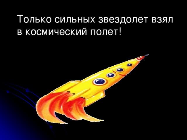 Только сильных звездолет взял в космический полет!
