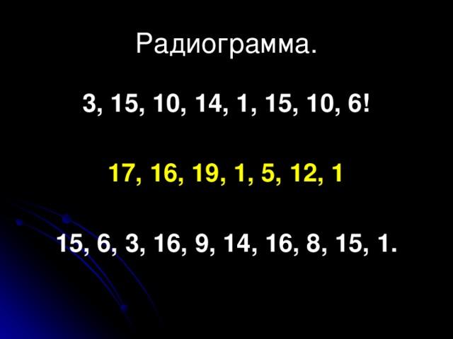 Радиограмма. 3, 15, 10, 14, 1, 15, 10, 6!  17, 16, 19, 1, 5, 12, 1  15, 6, 3, 16, 9, 14, 16, 8, 15, 1.