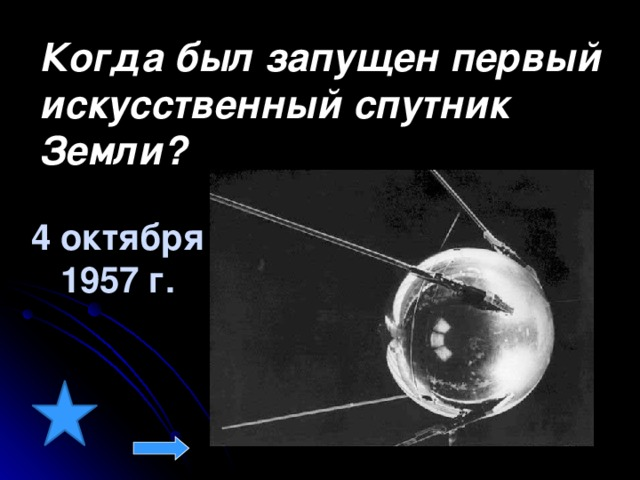 Когда был запущен первый искусственный спутник Земли?  4 октября 1957 г.