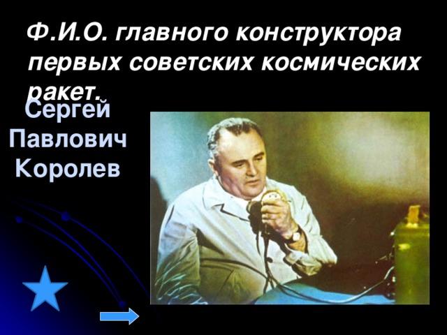 Ф.И.О. главного конструктора первых советских космических ракет.  Сергей Павлович Королев