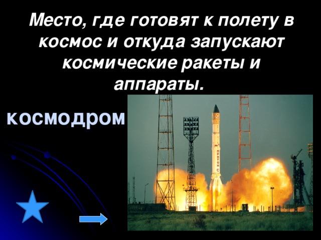 Место, где готовят к полету в космос и откуда запускают космические ракеты и аппараты.  космодром