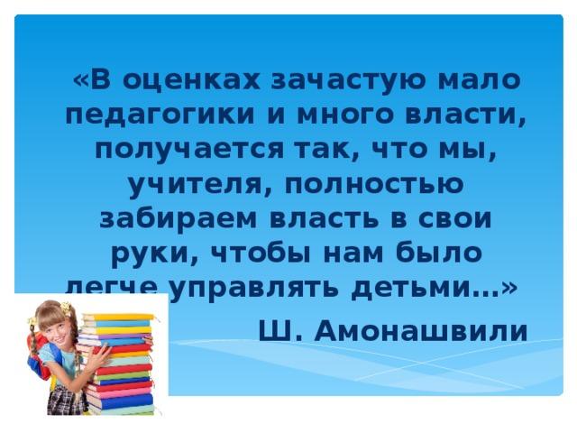 «В оценках зачастую мало педагогики и много власти, получается так, что мы, учителя, полностью забираем власть в свои руки, чтобы нам было легче управлять детьми…» Ш. Амонашвили