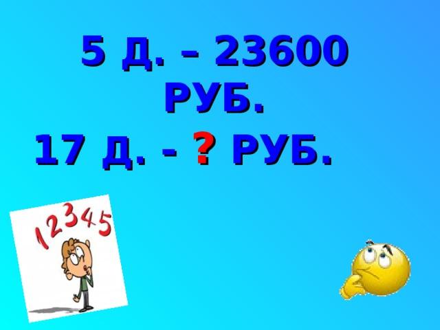 5 Д. – 23600 РУБ. 17  Д.  - ? РУБ.