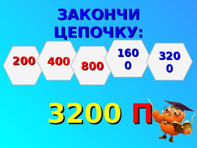 ЗАКОНЧИ ЦЕПОЧКУ:       3200  П 1600 400 3200 200  800
