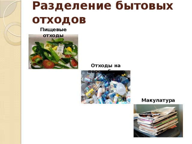 Разделение бытовых отходов Пищевые отходы Отходы на переработку Не так давно в нашем городе появились мусорные баки с жёлтыми крышками. Я спросил у папы, что это означает. Папа мне объяснил, что в эти контейнеры нужно выбрасывать мусор, который идёт на переработку. Например, пластиковые и стеклянные бутылки, пакеты, бумагу, картон и другие упаковки. Мы посоветовались с мамой и решили попробовать сортировать отходы и выбрасывать их в соответствующие контейнеры. Вот как мы это делаем. Мы делим все отходы на пищевые, перерабатываемые и макулатуру. Макулатура