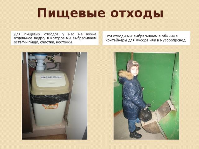 Пищевые отходы Для пищевых отходов у нас на кухне отдельное ведро, в которое мы выбрасываем остатки пищи, очистки, косточки. Эти отходы мы выбрасываем в обычные контейнеры для мусора или в мусоропровод Для пищевых отходов у нас на кухне отдельное ведро, в которое мы выбрасываем остатки пищи, очистки, косточки. Эти отходы мы выбрасываем в обычные контейнеры для мусора или в мусоропровод. Эти отходы вывозятся за город на свалку.