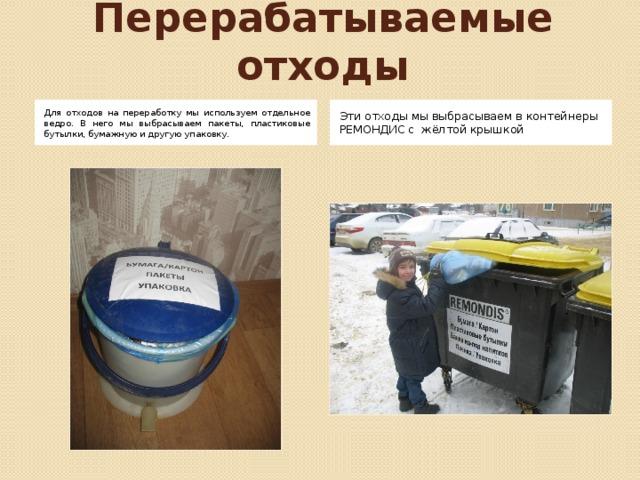 Перерабатываемые отходы Для отходов на переработку мы используем отдельное ведро. В него мы выбрасываем пакеты, пластиковые бутылки, бумажную и другую упаковку. Эти отходы мы выбрасываем в контейнеры РЕМОНДИС с жёлтой крышкой Для отходов на переработку мы используем отдельное ведро. В него мы выбрасываем пакеты, пластиковые и стеклянные бутылки, бумажную и другую упаковку. Эти отходы мы выбрасываем в контейнеры РЕМОНДИС с жёлтой крышкой. Затем эти отходы поступают на переработку. Из них делают разные упаковки, тротуарную плитку, одежду и многое другое.