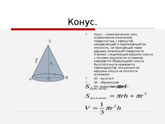 Конус – геометрическое тело, ограниченное конической поверхностью с замкнутой направляющей и пересекающей ее плоскость, не проходящей через вершину конической поверхности. Отрезки, соединяющие вершину конуса с точками окружности основания, называются образующими конуса. Высотой конуса называется перпендикуляр, опущенный из вершины конуса на плоскость основания. SO – высота h SA – образующая  AO –радиус основания r.