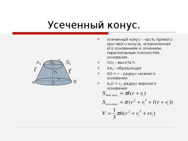 Усеченный конус – часть прямого кругового конуса, ограниченная его основанием и сечением, параллельным плоскостям основания. OO 1 – высота h AA 1 – образующая  AO = r – радиус нижнего основания A 1 O = r 1  радиус верхнего основания