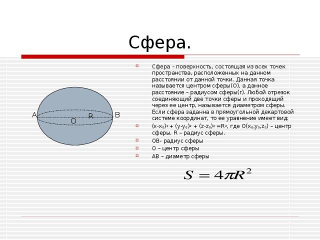 Сфера – поверхность, состоящая из всех точек пространства, расположенных на данном расстоянии от данной точки. Данная точка называется центром сферы(О), а данное расстояние – радиусом сферы( r ). Любой отрезок соединяющий две точки сферы и проходящий через ее центр, называется диаметром сферы. Если сфера заданна в прямоугольной декартовой системе координат, то ее уравнение имеет вид: (x-x 0 ) 2 + (y-y 0 ) 2 + (z-z 0 ) 2 =R 2 , где О( x 0 ,y 0 ,z 0 ) – центр сферы, R – радиус сферы. ОВ- радиус сферы О – центр сферы АВ – диаметр сферы