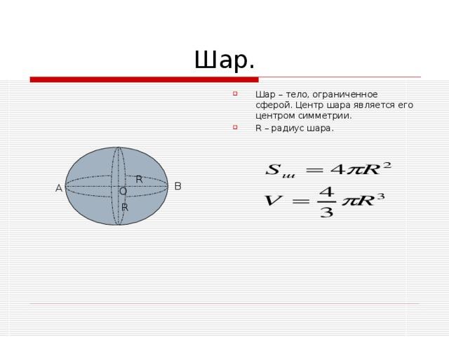 Шар – тело, ограниченное сферой. Центр шара является его центром симметрии. R – радиус шара.