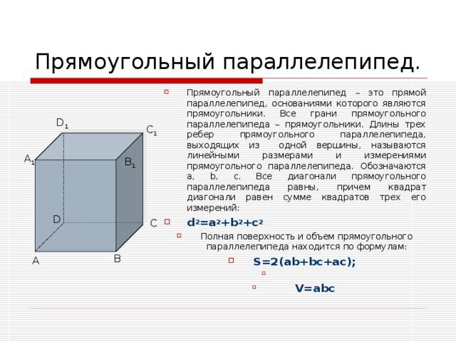 Прямоугольный параллелепипед. Прямоугольный параллелепипед – это прямой параллелепипед, основаниями которого являются прямоугольники. Все грани прямоугольного параллелепипеда – прямоугольники. Длины трех ребер прямоугольного параллелепипеда, выходящих из одной вершины, называются линейными размерами и измерениями прямоугольного параллелепипеда. Обозначаются a, b, c. Все диагонали прямоугольного параллелепипеда равны, причем квадрат диагонали равен сумме квадратов трех его измерений: d 2 =a 2 +b 2 +c 2 Полная поверхность и объем прямоугольного параллелепипеда находится по формулам : S=2(ab+bc+ac);  V=abc D 1 C 1 A 1 B 1 D С В А