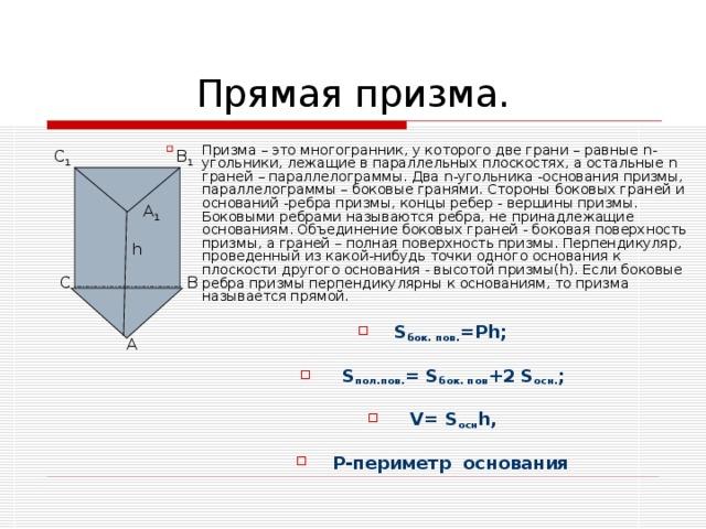 Призма – это многогранник, у которого две грани – равные n -угольники, лежащие в параллельных плоскостях, а остальные n граней – параллелограммы. Два n -угольника -основания призмы, параллелограммы – боковые гранями. Стороны боковых граней и оснований -ребра призмы, концы ребер - вершины призмы. Боковыми ребрами называются ребра, не принадлежащие основаниям. Объединение боковых граней - боковая поверхность призмы, а граней – полная поверхность призмы. Перпендикуляр, проведенный из какой-нибудь точки одного основания к плоскости другого основания - высотой призмы( h ). Если боковые ребра призмы перпендикулярны к основаниям, то призма называется прямой.  S бок. пов. = Ph ;   S пол.пов. = S бок. пов +2 S осн. ;   V= S осн h,  P -периметр основания