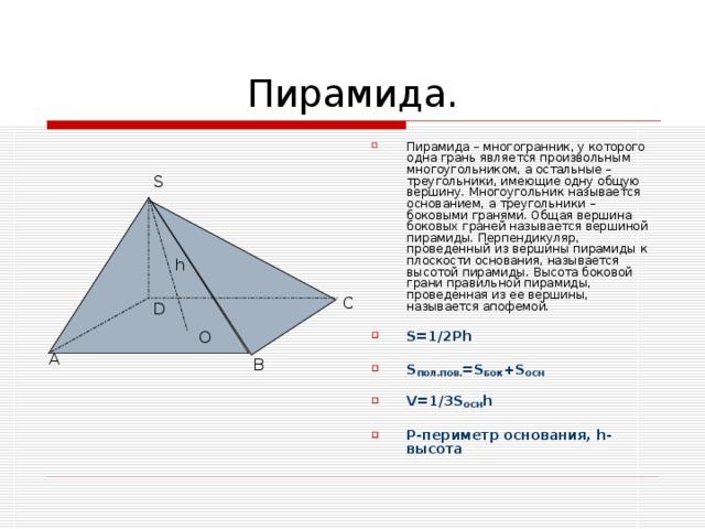 Пирамида – многогранник, у которого одна грань является произвольным многоугольником, а остальные – треугольники, имеющие одну общую вершину. Многоугольник называется основанием, а треугольники – боковыми гранями. Общая вершина боковых граней называется вершиной пирамиды. Перпендикуляр, проведенный из вершины пирамиды к плоскости основания, называется высотой пирамиды. Высота боковой грани правильной пирамиды, проведенная из ее вершины, называется апофемой.  S=1/2Ph  S ПОЛ.ПОВ. = S БОК + S ОСН  V=1/3S ОСН h  P- периметр основания, h- высота