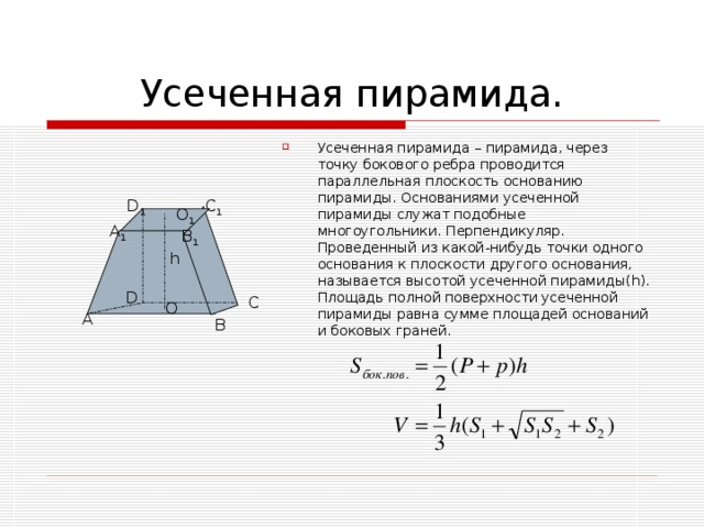 Усеченная пирамида – пирамида, через точку бокового ребра проводится параллельная плоскость основанию пирамиды. Основаниями усеченной пирамиды служат подобные многоугольники. Перпендикуляр. Проведенный из какой-нибудь точки одного основания к плоскости другого основания, называется высотой усеченной пирамиды( h ). Площадь полной поверхности усеченной пирамиды равна сумме площадей оснований и боковых граней.