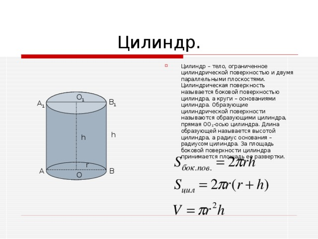 Цилиндр – тело, ограниченное цилиндрической поверхностью и двумя параллельными плоскостями. Цилиндрическая поверхность называется боковой поверхностью цилиндра, а круги – основаниями цилиндра. Образующие цилиндрической поверхности называются образующими цилиндра, прямая ОО 1 -осью цилиндра. Длина образующей называется высотой цилиндра, а радиус основания – радиусом цилиндра. За площадь боковой поверхности цилиндра принимается площадь ее развертки.