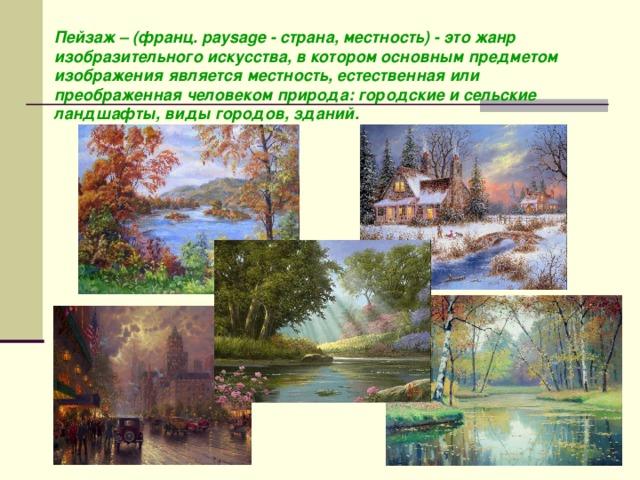 Пейзаж – (франц. paysage - страна, местность) - это жанр изобразительного искусства, в котором основным предметом изображения является местность, естественная или преображенная человеком природа: городские и сельские ландшафты, виды городов, зданий.