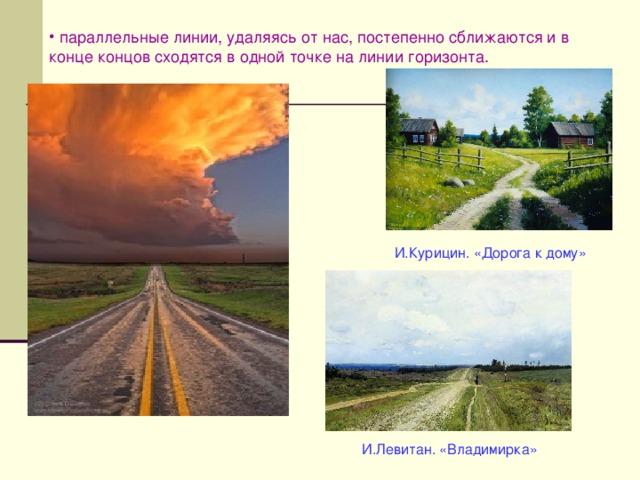 параллельные линии, удаляясь от нас, постепенно сближаются и в конце концов сходятся в одной точке на линии горизонта.