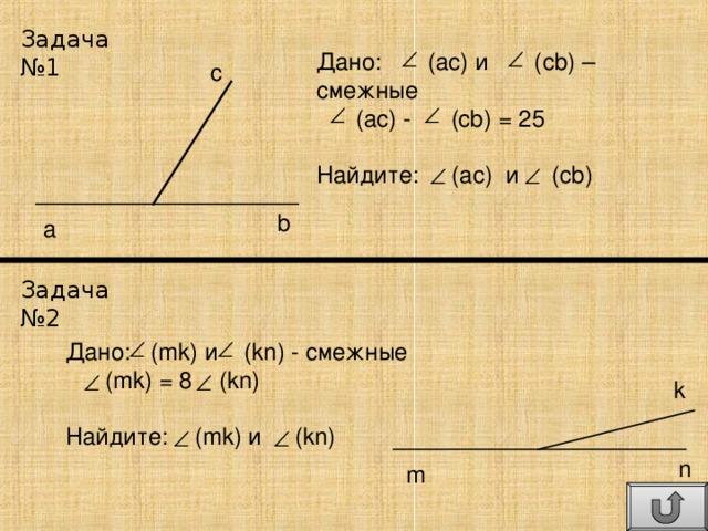 Задача №1 Дано: (ас) и (с b) – смежные  (ас) - (cb) = 25 Найдите: (ac) и (cb) c b a Задача №2 Дано: (mk) и (kn) - смежные  (mk) = 8   (kn) Найдите: (mk) и (kn) k n m