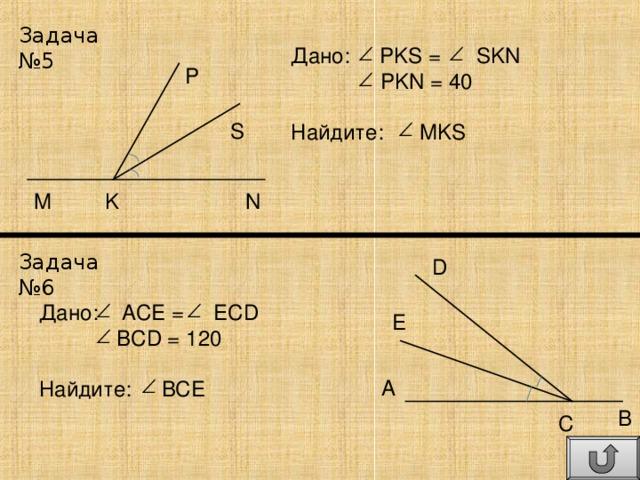 Задача №5 Дано: PKS = SKN  PKN = 40 Найдите: MKS P S N K M Задача №6 D Дано: ACE = ECD  BCD = 120 Найдите: BCE E A B C