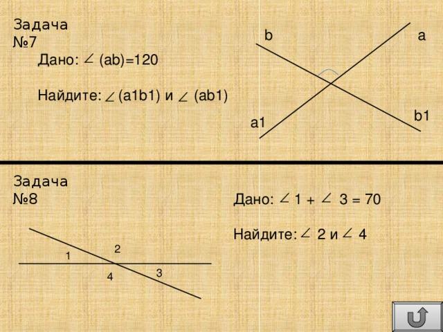 Задача №7 b a Дано: (ab) =120 Найдите: (a1b1) и   (ab1) b1 a1 Задача №8 Дано: 1 + 3 = 70 Найдите: 2 и 4 2 1 3 4
