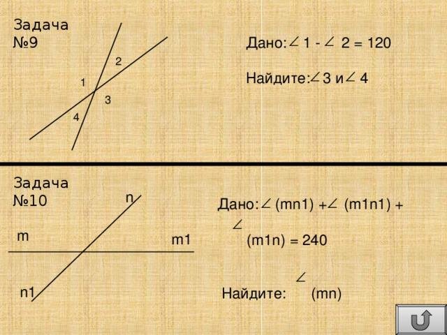 Задача №9 Дано: 1 - 2 = 120 Найдите: 3 и 4 2 1 3 4 Задача №10 n Дано:   (mn1) +  (m1n1) +  (m1n) = 240  Найдите: (mn) m m1 n1