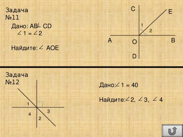C Задача №11 E Дано: AB CD  1 = 2 Найдите: AOE 1 2 B A O D Задача №12 Дано: 1 = 40 Найдите: 2, 3, 4 1 3 4 2