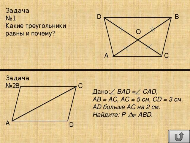 Задача №1 B D Какие треугольники равны и почему? O A C Задача №2 B C Дано: BAD = CAD, АВ = АС, АС = 5 см, CD = 3 см, AD больше АС на 2 см. Найдите: Р  = АBD. A D