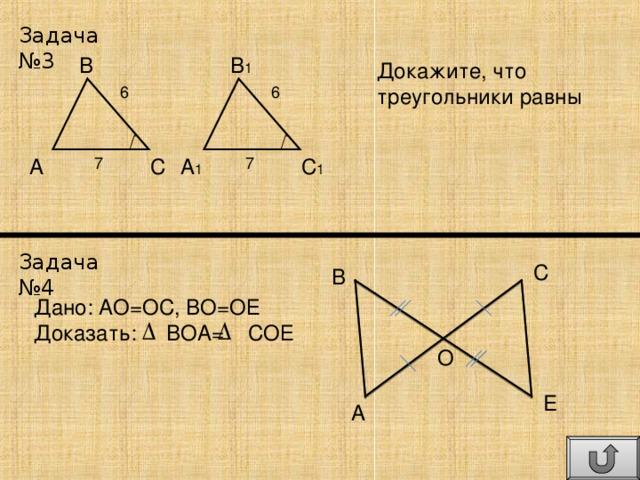 Задача №3 B 1 B Докажите, что треугольники равны 6 6 C 1 A 1 A C 7 7 Задача №4 C B Дано: АО=ОС, ВО=ОЕ Доказать: ВОА= СОЕ O E A