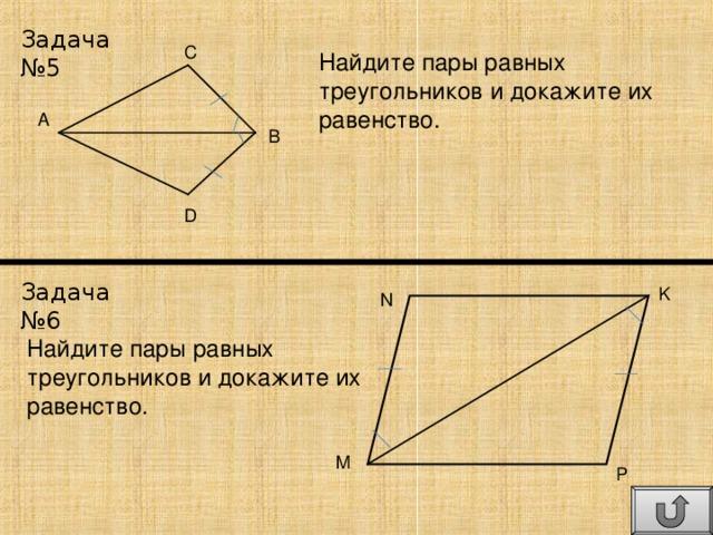 Задача №5 C Найдите пары равных треугольников и докажите их равенство. A B D Задача №6 K N Найдите пары равных треугольников и докажите их равенство. M P