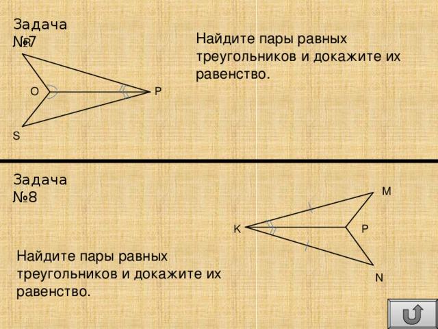 Задача №7 Найдите пары равных треугольников и докажите их равенство. R P O S Задача №8 M P K Найдите пары равных треугольников и докажите их равенство. N