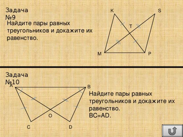Задача №9 S K Найдите пары равных треугольников и докажите их равенство. T P M Задача №10 A B Найдите пары равных треугольников и докажите их равенство. BC=AD. O C D