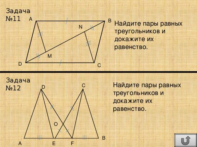 Задача №11 A B Найдите пары равных треугольников и докажите их равенство. N M D C Задача №12 Найдите пары равных треугольников и докажите их равенство. C D O B A E F