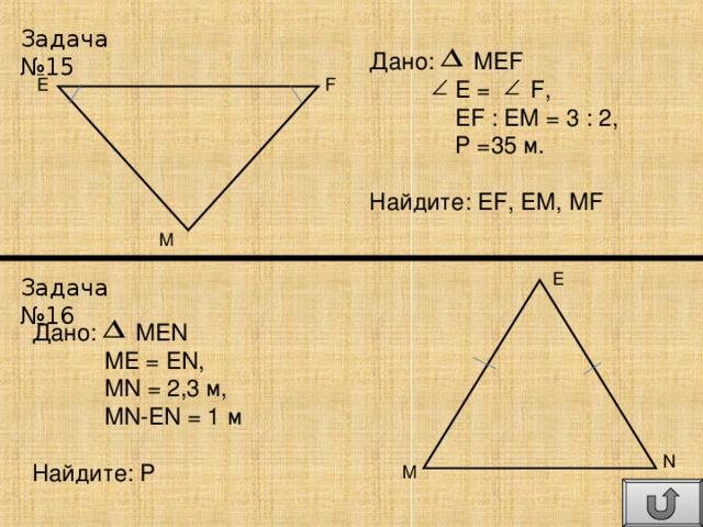 Задача №15 Дано: MEF  E = F ,  EF : EM = 3 : 2 ,  Р = 35 м. Найдите: EF , EM , MF E F M E Задача №16 Дано: MEN  ME  = EN ,  MN = 2 , 3 м ,  MN-EN = 1 м Найдите: P N M