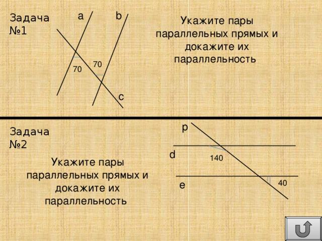 а b Задача №1 Укажите пары параллельных прямых и докажите их параллельность 70 70 с p Задача №2 d 140 Укажите пары параллельных прямых и докажите их параллельность 40 e