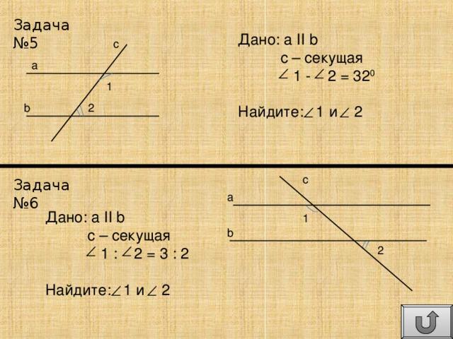 Задача №5 Дано: а II  b  с – секущая  1 - 2 = 32 0 Найдите: 1 и 2 c a 1 b 2 c Задача №6 a Дано: а II  b  с – секущая  1 : 2 = 3 : 2 Найдите: 1 и 2 1 b 2