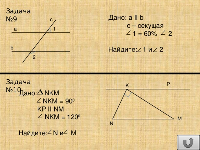 Задача №9 Дано: а II  b  с – секущая  1  =  60%  2 Найдите: 1 и 2 c a 1 b 2 Задача №10 P K Дано: NKM  NKM = 90 0  KP  II  NM  NKM = 120 0 Найдите: N и M M N