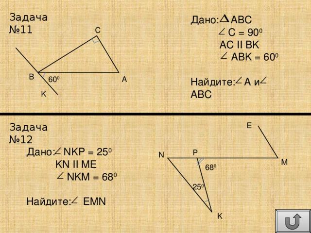 Задача №11 Дано: ABC  C = 90 0  AC  II  BK  ABK = 60 0 Найдите: A и ABC C B 60 0 A K Задача №12 E Дано: NKP = 25 0  KN  II  ME  NKM = 68 0 Найдите: EMN P N M 68 0 25 0 K