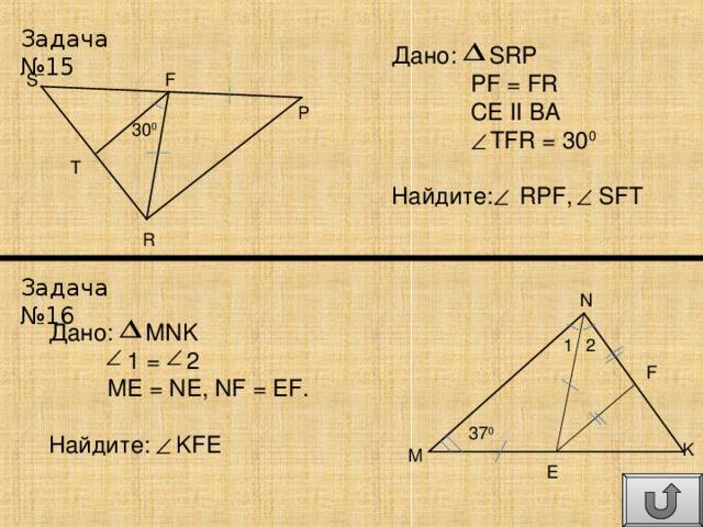 Задача №15 Дано: SRP  PF = FR  CE II BA  TFR = 30 0 Найдите: RPF, SFT S F P 30 0 T R Задача №16 N Дано: MNK  1 = 2  ME = NE, NF = EF. Найдите: KFE 1 2 F 37 0 K M E