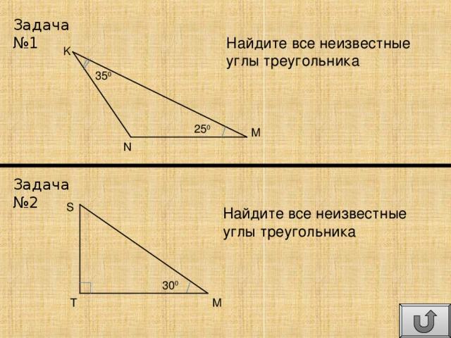 Задача №1 Найдите все неизвестные углы треугольника K 35 0 25 0 M N Задача №2 S Найдите все неизвестные углы треугольника 30 0 T M
