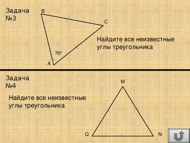 Задача №3 B C Найдите все неизвестные углы треугольника 70 0 A Задача №4 M Найдите все неизвестные углы треугольника N Q