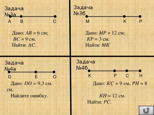 Задача №3б Задача №3 a  P M K C B A Дано: АВ = 6 см;   Дано: МР = 12 см;  ВС = 9 см.    КР = 3 см. Найти: АС .   Найти: МК Задача №4б Задача №4а K P C H O E D Дано: DO = 9,3 см.   Дано: КС = 9 см, РН = 8 см, Найдите ошибку.    КН = 12 см.   Найти: РС .