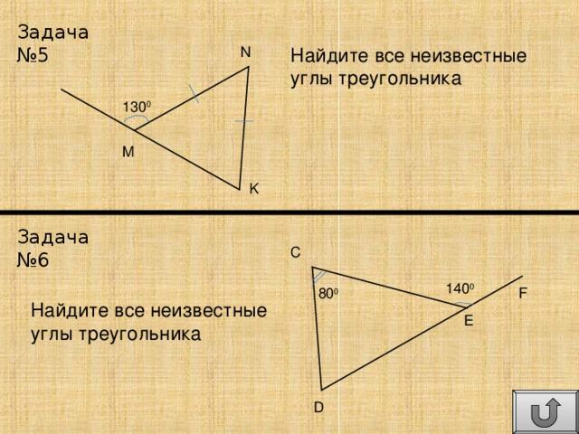 Задача №5 Найдите все неизвестные углы треугольника N 130 0 M K Задача №6 C 140 0 80 0 F Найдите все неизвестные углы треугольника E D